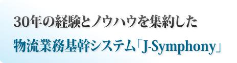 30年の経験とノウハウを集約した物流業務基幹システム「J-Symphony」